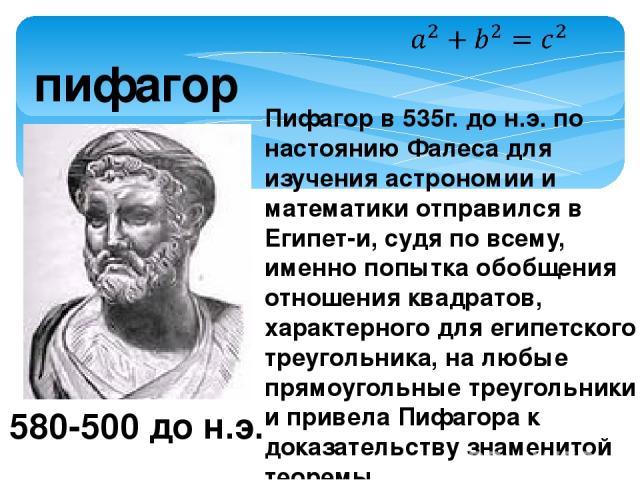 пифагор 580-500 до н.э. Пифагор в 535г. до н.э. по настоянию Фалеса для изучения астрономии и математики отправился в Египет-и, судя по всему, именно попытка обобщения отношения квадратов, характерного для египетского треугольника, на любые прямоуго…
