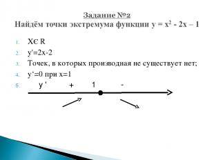 XЄ R y'=2x-2 Точек, в которых производная не существует нет; y'=0 при х=1 у ' +