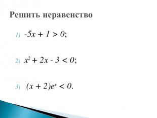 -5х + 1 > 0; х2 + 2х - 3 < 0; (х + 2)ех < 0.