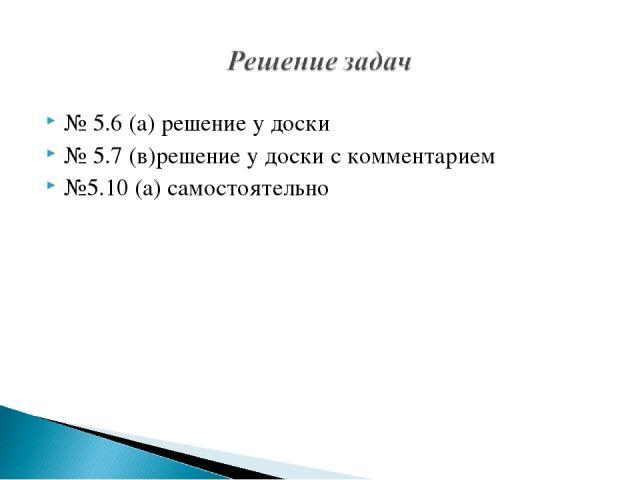 № 5.6 (а) решение у доски № 5.7 (в)решение у доски с комментарием №5.10 (а) самостоятельно