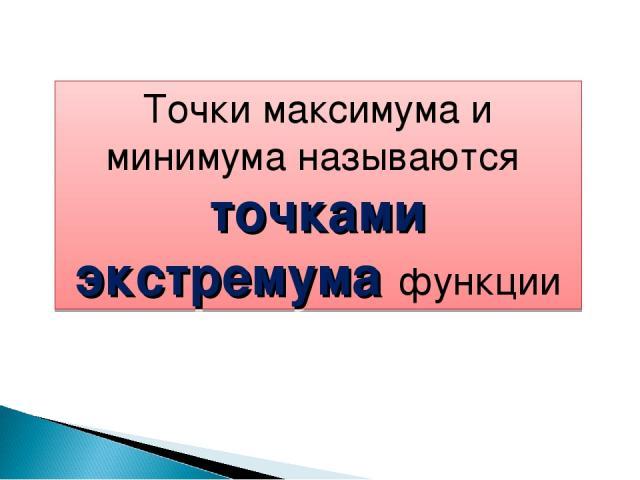 Точки максимума и минимума называются точками экстремума функции