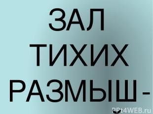 ЗАЛ ТИХИХ РАЗМЫШ-ЛЕНИЙ