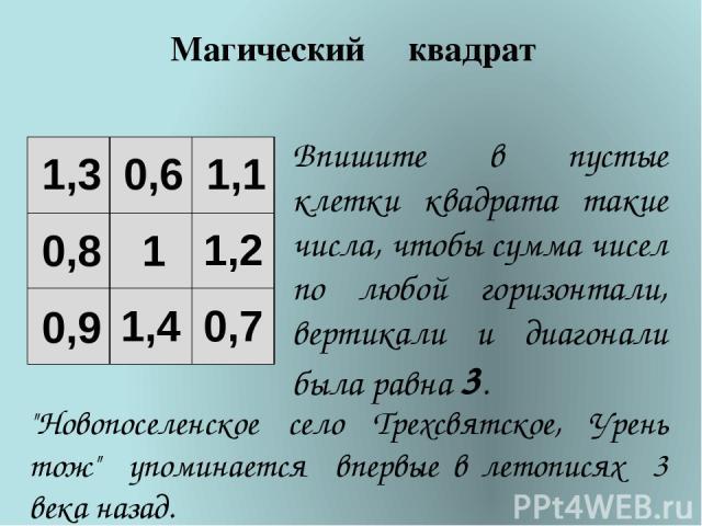 Впишите в пустые клетки квадрата такие числа, чтобы сумма чисел по любой горизонтали, вертикали и диагонали была равна 3. Магический квадрат 0,9 1,1 1 0,6 1,3 0,8