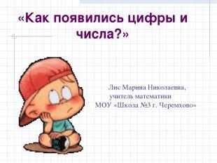 Лис Марина Николаевна, учитель математики МОУ «Школа №3 г. Черемхово» «Как появи