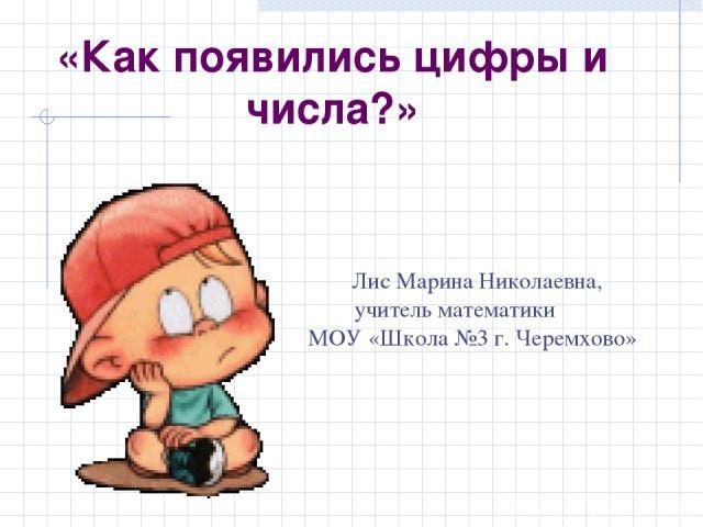 Лис Марина Николаевна, учитель математики МОУ «Школа №3 г. Черемхово» «Как появились цифры и числа?»