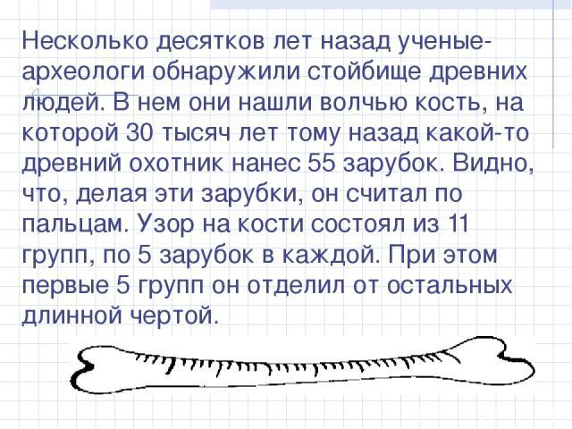 Несколько десятков лет назад ученые-археологи обнаружили стойбище древних людей. В нем они нашли волчью кость, на которой 30 тысяч лет тому назад какой-то древний охотник нанес 55 зарубок. Видно, что, делая эти зарубки, он считал по пальцам. Узор на…