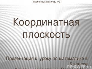 МКОУ Ордынская СОШ №2 Координатная плоскость Презентация к уроку по математике в