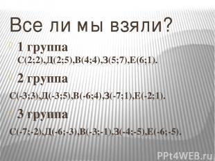 Все ли мы взяли? 1 группа С(2;2),Д(2;5),В(4;4),З(5;7),Е(6;1). 2 группа С(-3;3),Д