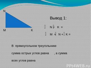 М N K Вывод 1: N + K = M + N + K = В прямоугольном треугольнике сумма острых угл