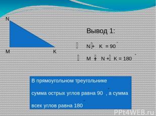 М N K Вывод 1: N + K = 90 M + N + K = 180 В прямоугольном треугольнике сумма ост