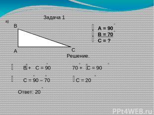 Задача 1 а) А В С А = 90 В = 70 С = ? Решение. В + С = 90 70 + С = 90 С = 90 – 7
