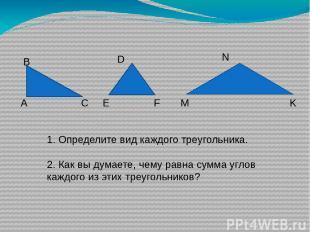 1. Определите вид каждого треугольника. 2. Как вы думаете, чему равна сумма угло