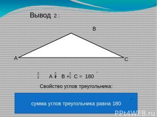 Вывод 2 : А В С А + В + С = 180 сумма углов треугольника равна 180 Свойство угло