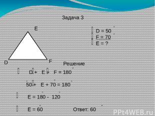 Задача 3 D E F D = 50 F = 70 E = ? Решение D + E + F = 180 50 + E + 70 = 180 E =