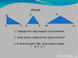 Итоги. А В С E D F M N K 1. Определите вид каждого треугольника. 2. Чему равна с
