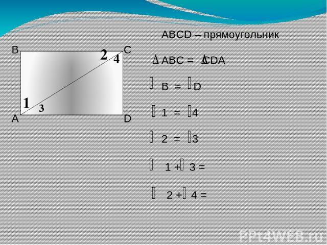 А В С D 1 2 3 4 ABCD – прямоугольник ABC = CDA B = D 1 = 4 2 = 3 1 + 3 = 2 + 4 =