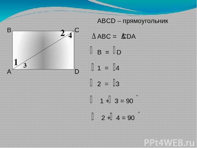 А В С D 1 2 3 4 ABCD – прямоугольник ABC = CDA B = D 1 = 4 2 = 3 1 + 3 = 90 2 + 4 = 90