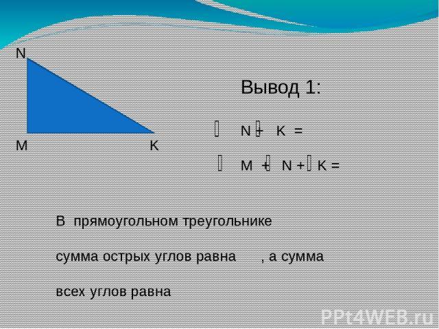 М N K Вывод 1: N + K = M + N + K = В прямоугольном треугольнике сумма острых углов равна , а сумма всех углов равна