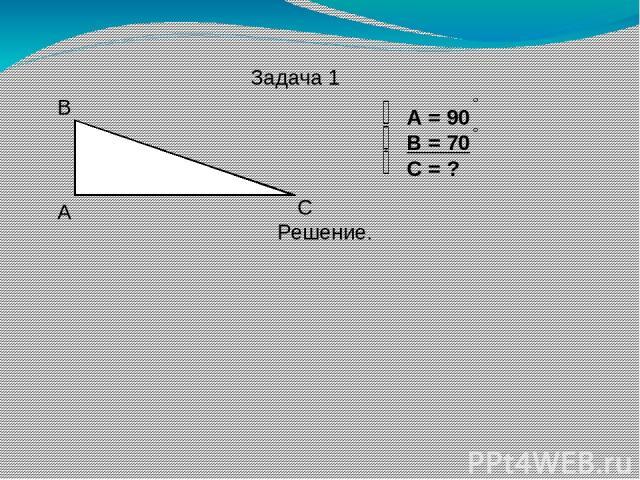 Задача 1 А В С А = 90 В = 70 С = ? Решение.