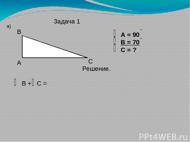 Задача 1 а) А В С А = 90 В = 70 С = ? Решение. В + С =