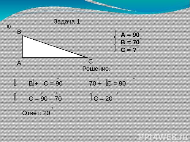 Задача 1 а) А В С А = 90 В = 70 С = ? Решение. В + С = 90 70 + С = 90 С = 90 – 70 С = 20 Ответ: 20