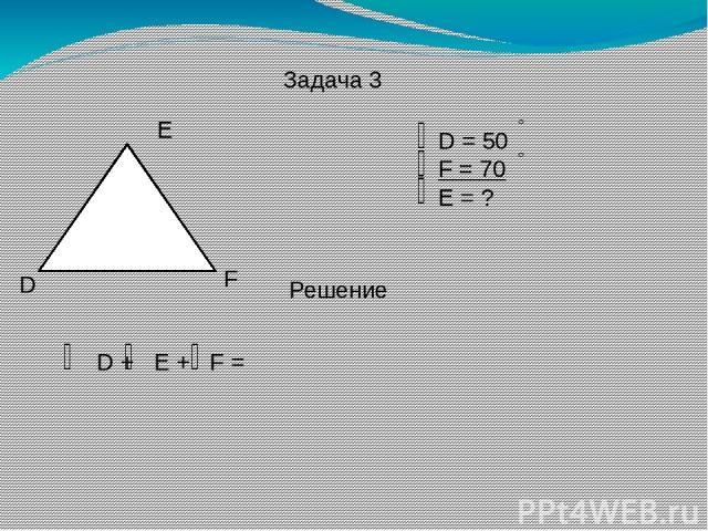 Задача 3 D E F D = 50 F = 70 E = ? Решение D + E + F =