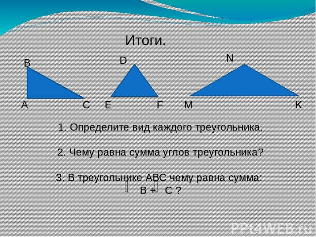 Итоги. А В С E D F M N K 1. Определите вид каждого треугольника. 2. Чему равна сумма углов треугольника? 3. В треугольнике АВС чему равна сумма: В + С ?