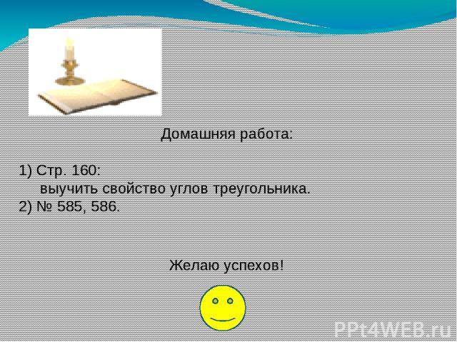 Домашняя работа: 1) Стр. 160: выучить свойство углов треугольника. 2) № 585, 586. Желаю успехов!