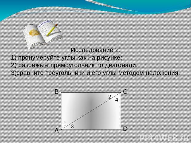 Исследование 2: 1) пронумеруйте углы как на рисунке; 2) разрежьте прямоугольник по диагонали; 3)сравните треугольники и его углы методом наложения. А В С D 1 2 3 4