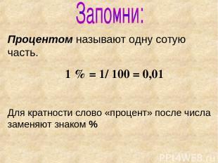 Процентом называют одну сотую часть. 1 % = 1/ 100 = 0,01 Для кратности слово «пр
