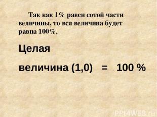 Так как 1% равен сотой части величины, то вся величина будет равна 100%. Целая в