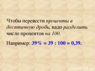 Чтобы перевести проценты в десятичную дробь, надо разделить число процентов на 1