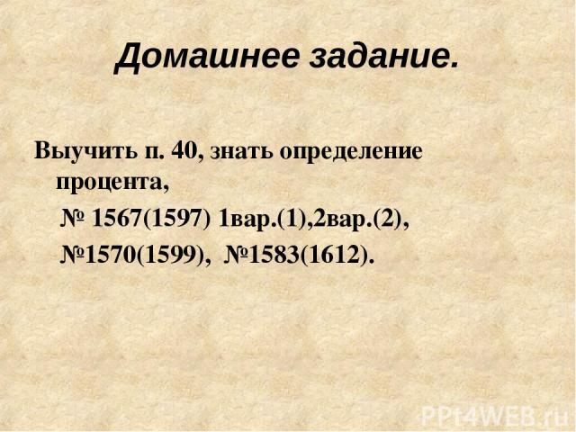 Домашнее задание. Выучить п. 40, знать определение процента, № 1567(1597) 1вар.(1),2вар.(2), №1570(1599), №1583(1612).