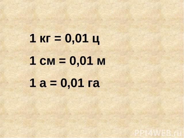 1 кг = 0,01 ц 1 см = 0,01 м 1 а = 0,01 га