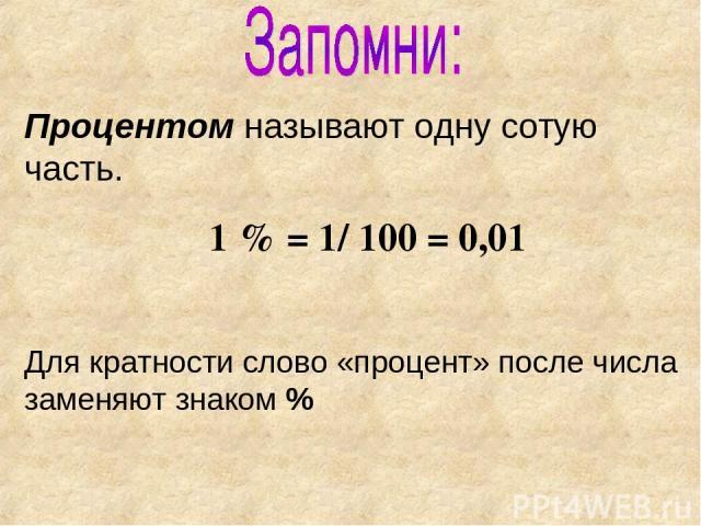 Процентом называют одну сотую часть. 1 % = 1/ 100 = 0,01 Для кратности слово «процент» после числа заменяют знаком %
