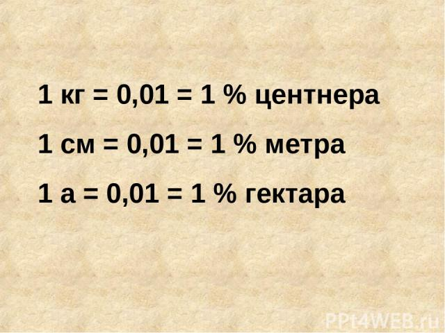 1 кг = 0,01 = 1 % центнера 1 см = 0,01 = 1 % метра 1 а = 0,01 = 1 % гектара