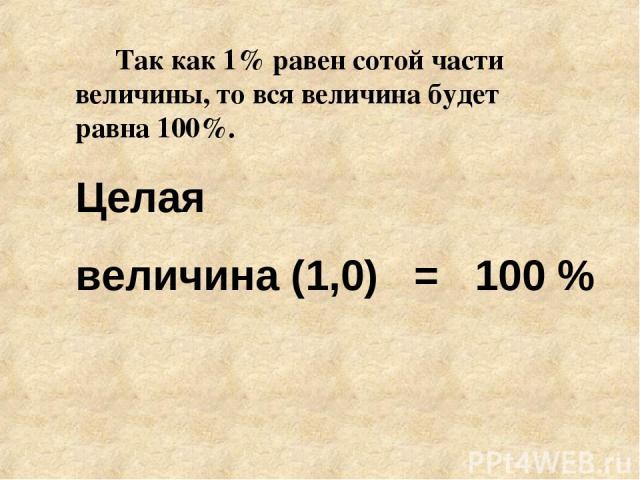 Так как 1% равен сотой части величины, то вся величина будет равна 100%. Целая величина (1,0) = 100 %