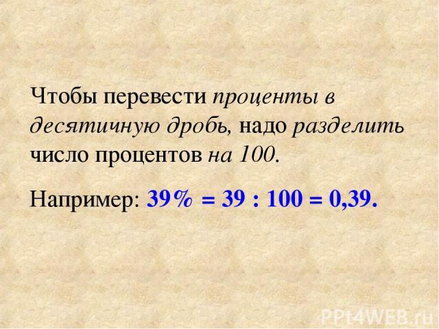 Чтобы перевести проценты в десятичную дробь, надо разделить число процентов на 100. Например: 39% = 39 : 100 = 0,39.