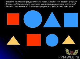 Назовите на рисунке фигуры слева на право. Какая из них первая? Вторая? Последня