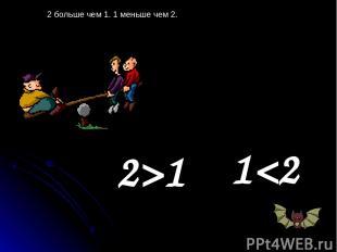 2 больше чем 1. 1 меньше чем 2. 2>1 1
