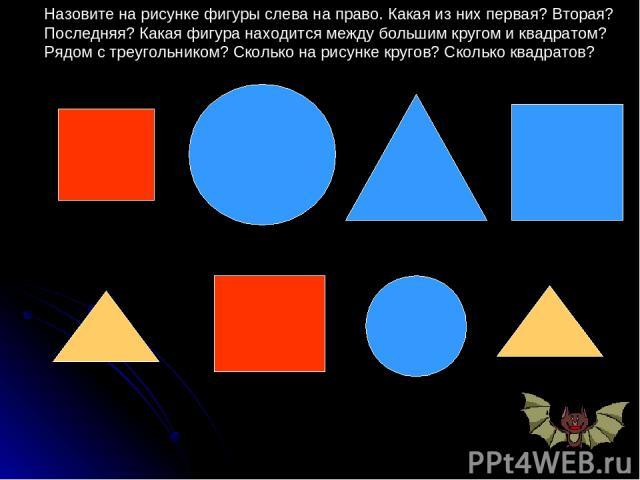 Назовите на рисунке фигуры слева на право. Какая из них первая? Вторая? Последняя? Какая фигура находится между большим кругом и квадратом? Рядом с треугольником? Сколько на рисунке кругов? Сколько квадратов?