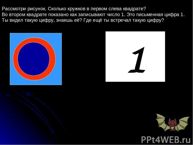 1 Рассмотри рисунок. Сколько кружков в первом слева квадрате? Во втором квадрате показано как записывают число 1. Это письменная цифра 1. Ты видел такую цифру, знаешь её? Где ещё ты встречал такую цифру?