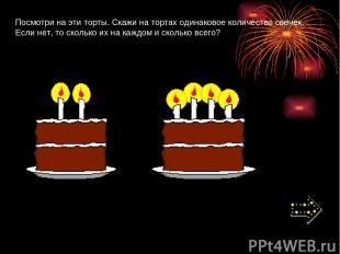 Посмотри на эти торты. Скажи на тортах одинаковое количество свечек. Если нет, т