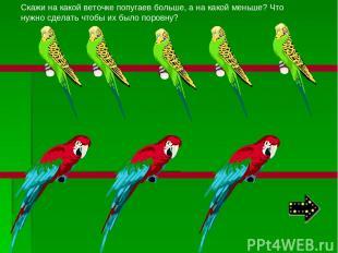 Скажи на какой веточке попугаев больше, а на какой меньше? Что нужно сделать что