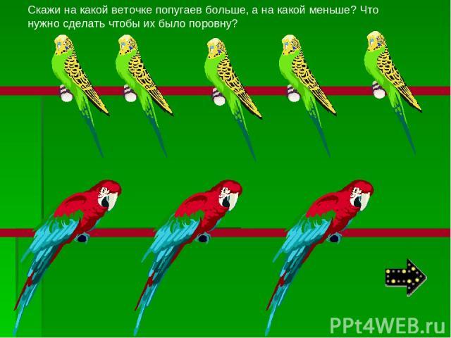 Скажи на какой веточке попугаев больше, а на какой меньше? Что нужно сделать чтобы их было поровну?