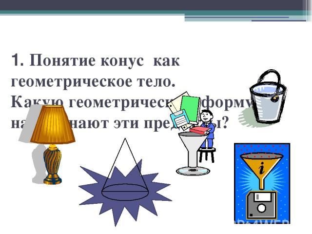 1. Понятие конус как геометрическое тело. Какую геометрическую форму напоминают эти предметы?