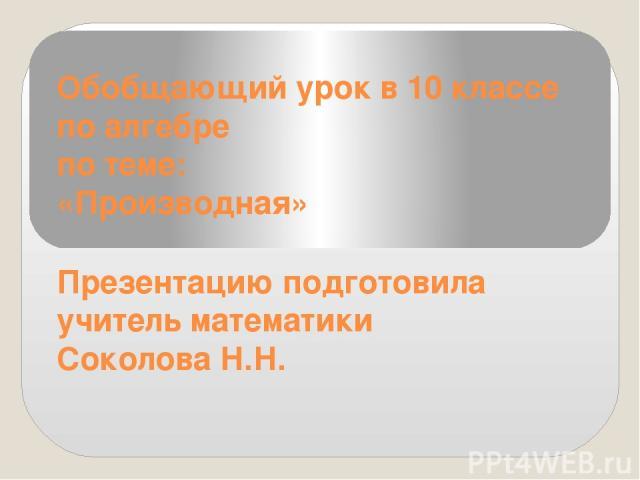 Обобщающий урок в 10 классе по алгебре по теме: «Производная» Презентацию подготовила учитель математики Соколова Н.Н.