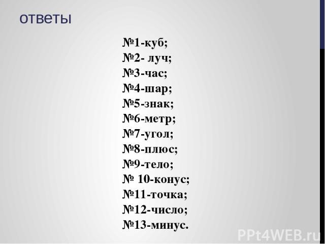 ответы №1-куб; №2- луч; №3-час; №4-шар; №5-знак; №6-метр; №7-угол; №8-плюс; №9-тело; № 10-конус; №11-точка; №12-число; №13-минус.