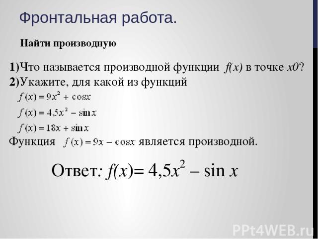 Фронтальная работа. Найти производную 1)Что называется производной функции f(х) в точке х0? 2)Укажите, для какой из функций Функция является производной.