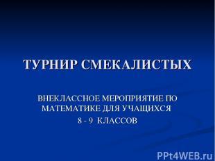 ТУРНИР СМЕКАЛИСТЫХ ВНЕКЛАССНОЕ МЕРОПРИЯТИЕ ПО МАТЕМАТИКЕ ДЛЯ УЧАЩИХСЯ 8 - 9 КЛАС